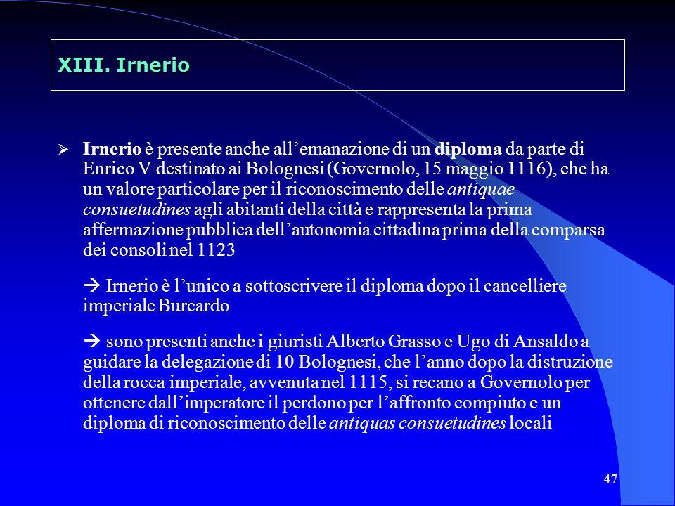 47 XIII. Irnerio Irnerio è presente anche allemanazione di un diploma da parte di Enrico V destinato ai Bolognesi (Governolo, 15 maggio 1116), che ha