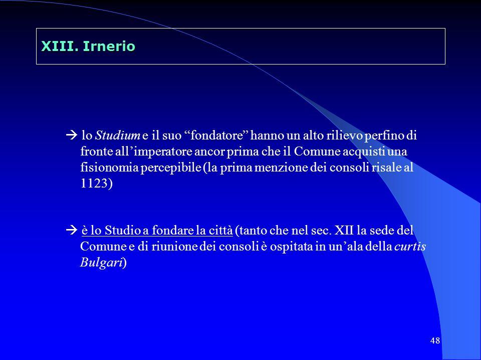 48 XIII. Irnerio lo Studium e il suo fondatore hanno un alto rilievo perfino di fronte allimperatore ancor prima che il Comune acquisti una fisionomia