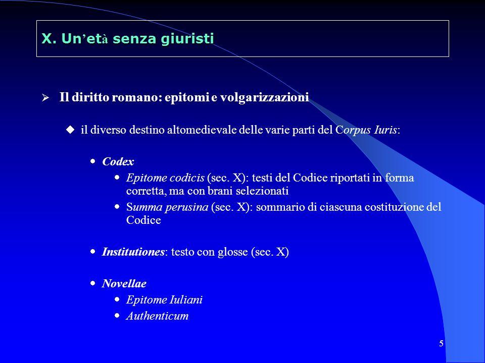 5 X. Un et à senza giuristi Il diritto romano: epitomi e volgarizzazioni il diverso destino altomedievale delle varie parti del Corpus Iuris: Codex Ep