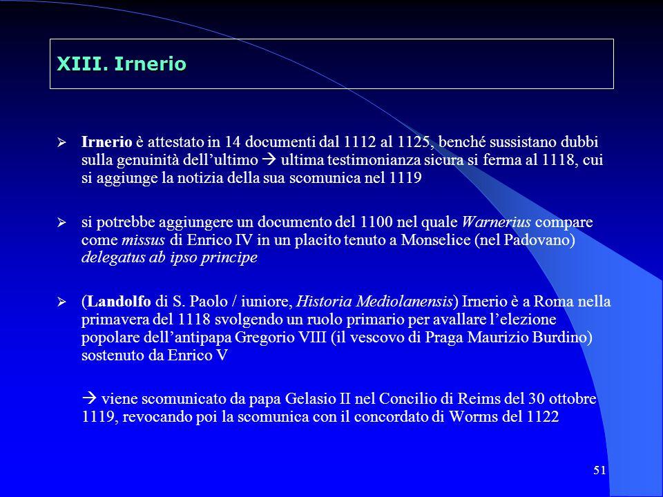 51 XIII. Irnerio Irnerio è attestato in 14 documenti dal 1112 al 1125, benché sussistano dubbi sulla genuinità dellultimo ultima testimonianza sicura