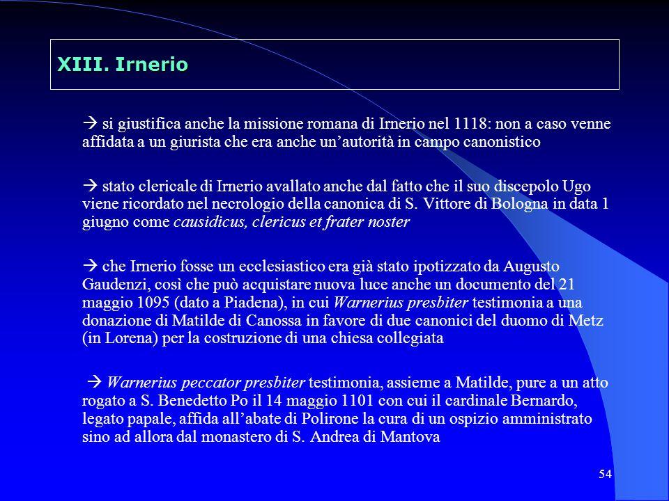 54 XIII. Irnerio si giustifica anche la missione romana di Irnerio nel 1118: non a caso venne affidata a un giurista che era anche unautorità in campo