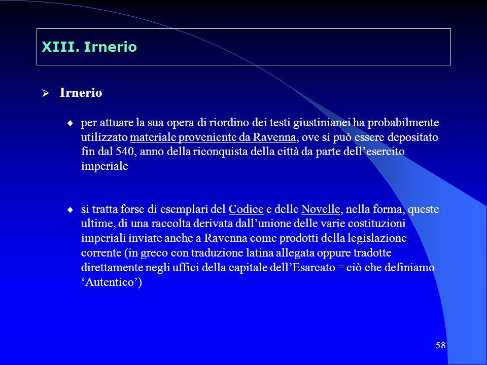 58 XIII. Irnerio Irnerio per attuare la sua opera di riordino dei testi giustinianei ha probabilmente utilizzato materiale proveniente da Ravenna, ove