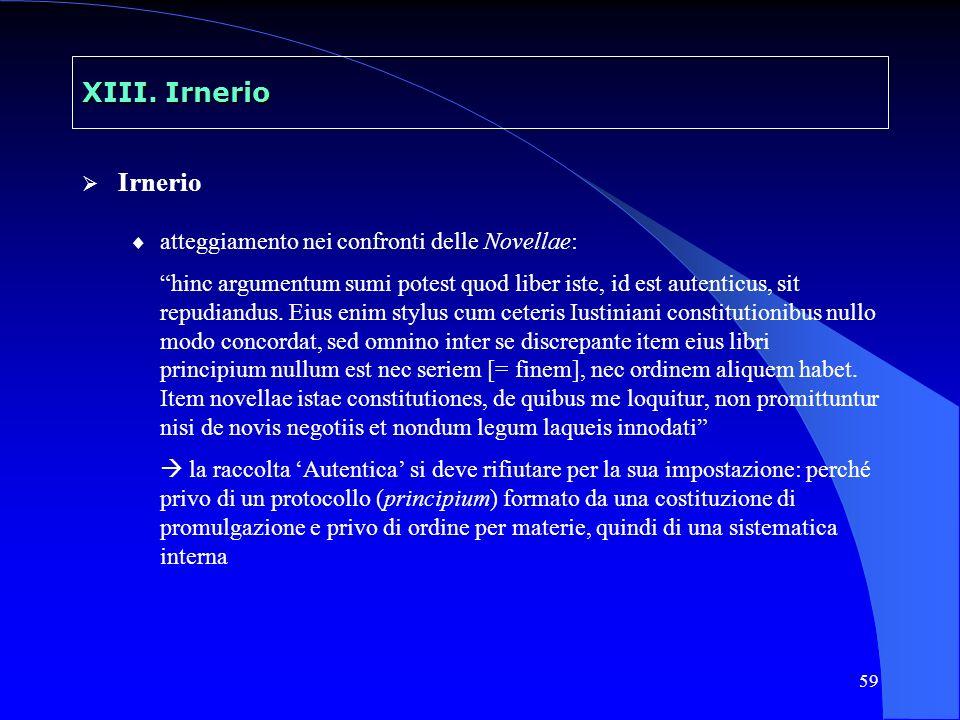 59 XIII. Irnerio Irnerio atteggiamento nei confronti delle Novellae: hinc argumentum sumi potest quod liber iste, id est autenticus, sit repudiandus.
