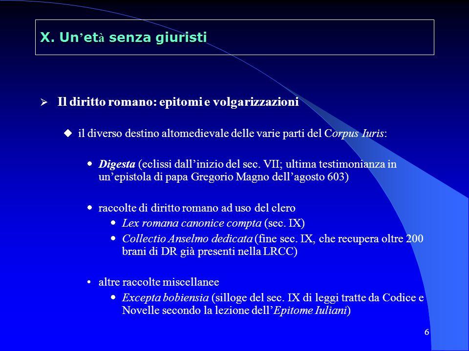 6 X. Un et à senza giuristi Il diritto romano: epitomi e volgarizzazioni il diverso destino altomedievale delle varie parti del Corpus Iuris: Digesta