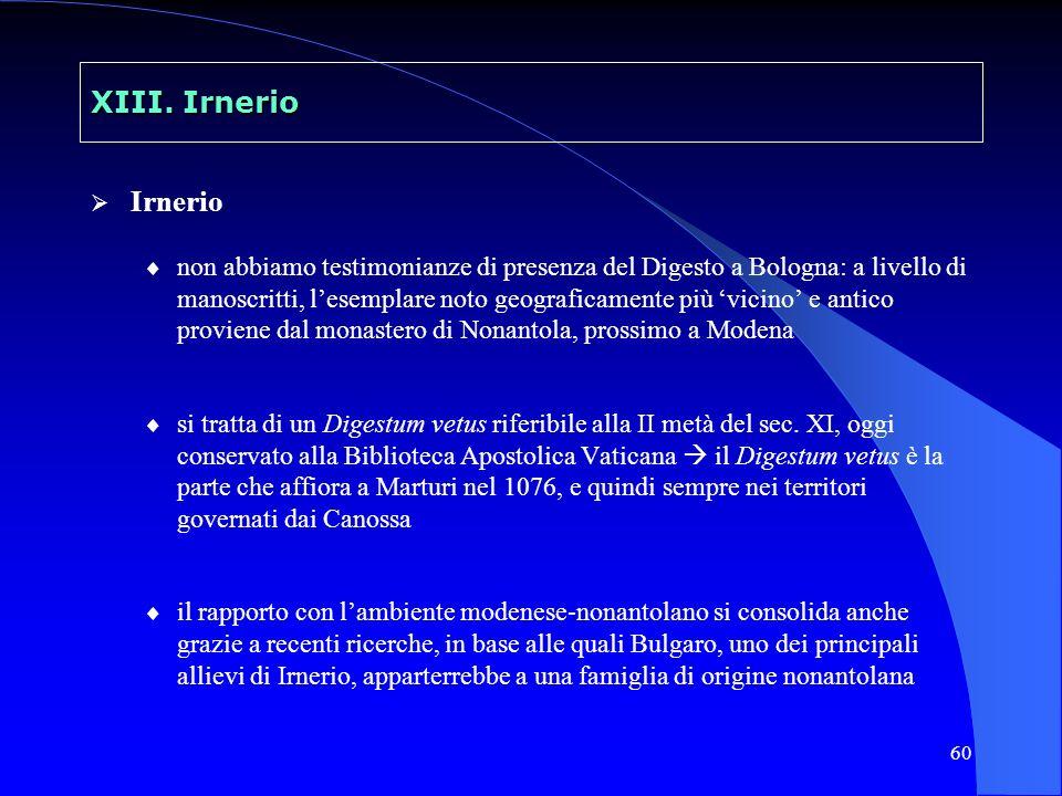 60 XIII. Irnerio Irnerio non abbiamo testimonianze di presenza del Digesto a Bologna: a livello di manoscritti, lesemplare noto geograficamente più vi