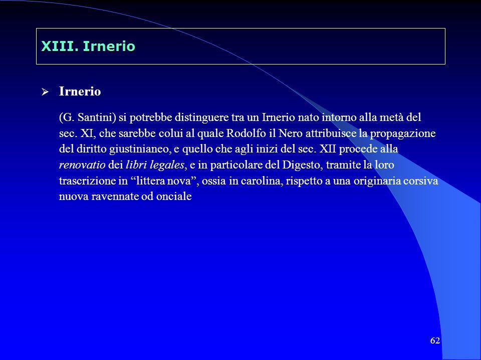 62 XIII. Irnerio Irnerio (G. Santini) si potrebbe distinguere tra un Irnerio nato intorno alla metà del sec. XI, che sarebbe colui al quale Rodolfo il