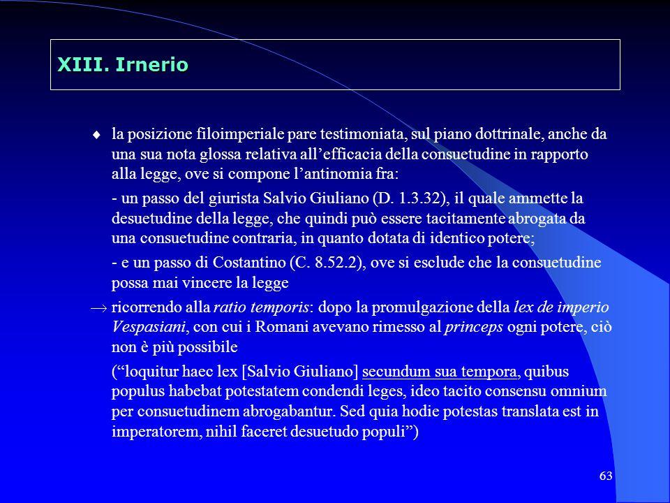 63 XIII. Irnerio la posizione filoimperiale pare testimoniata, sul piano dottrinale, anche da una sua nota glossa relativa allefficacia della consuetu