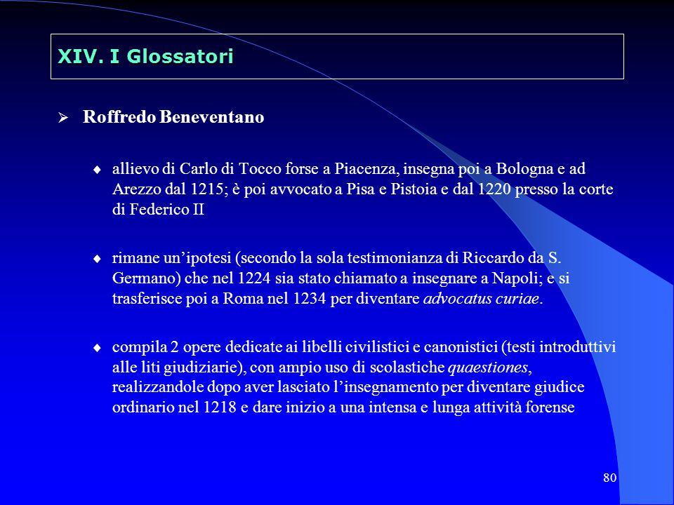 80 XIV. I Glossatori Roffredo Beneventano allievo di Carlo di Tocco forse a Piacenza, insegna poi a Bologna e ad Arezzo dal 1215; è poi avvocato a Pis