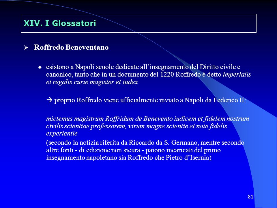 81 XIV. I Glossatori Roffredo Beneventano esistono a Napoli scuole dedicate allinsegnamento del Diritto civile e canonico, tanto che in un documento d
