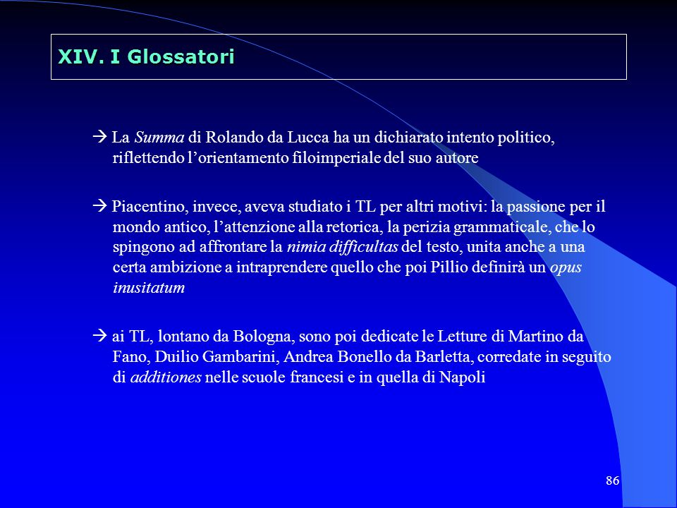 86 XIV. I Glossatori La Summa di Rolando da Lucca ha un dichiarato intento politico, riflettendo lorientamento filoimperiale del suo autore Piacentino