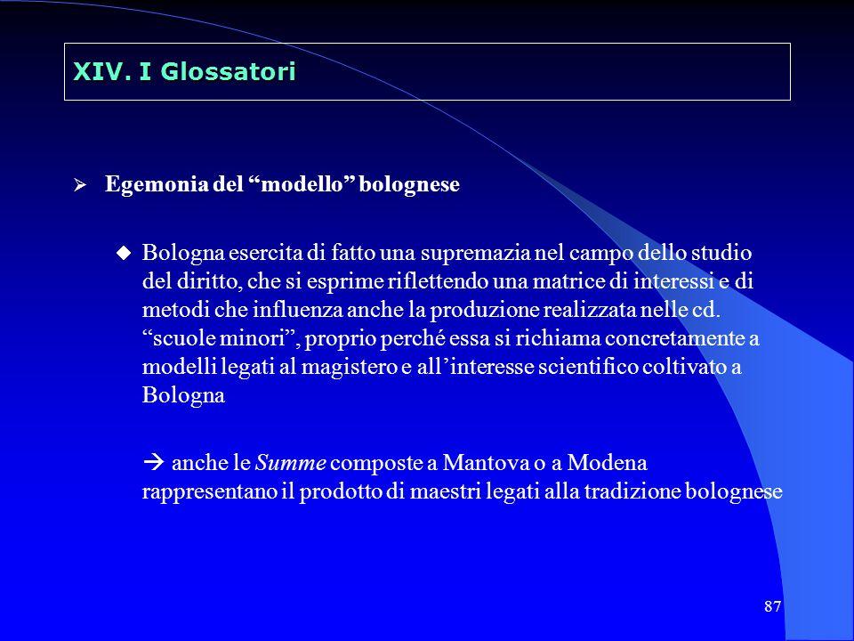 87 XIV. I Glossatori Egemonia del modello bolognese Bologna esercita di fatto una supremazia nel campo dello studio del diritto, che si esprime riflet