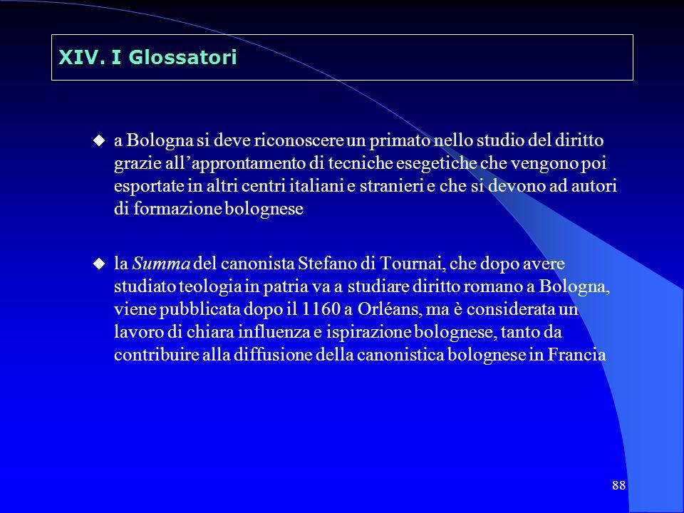 88 XIV. I Glossatori a Bologna si deve riconoscere un primato nello studio del diritto grazie allapprontamento di tecniche esegetiche che vengono poi