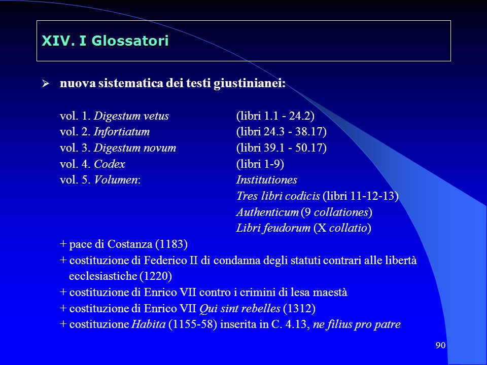 90 XIV. I Glossatori nuova sistematica dei testi giustinianei: vol. 1. Digestum vetus(libri 1.1 - 24.2) vol. 2. Infortiatum(libri 24.3 - 38.17) vol. 3