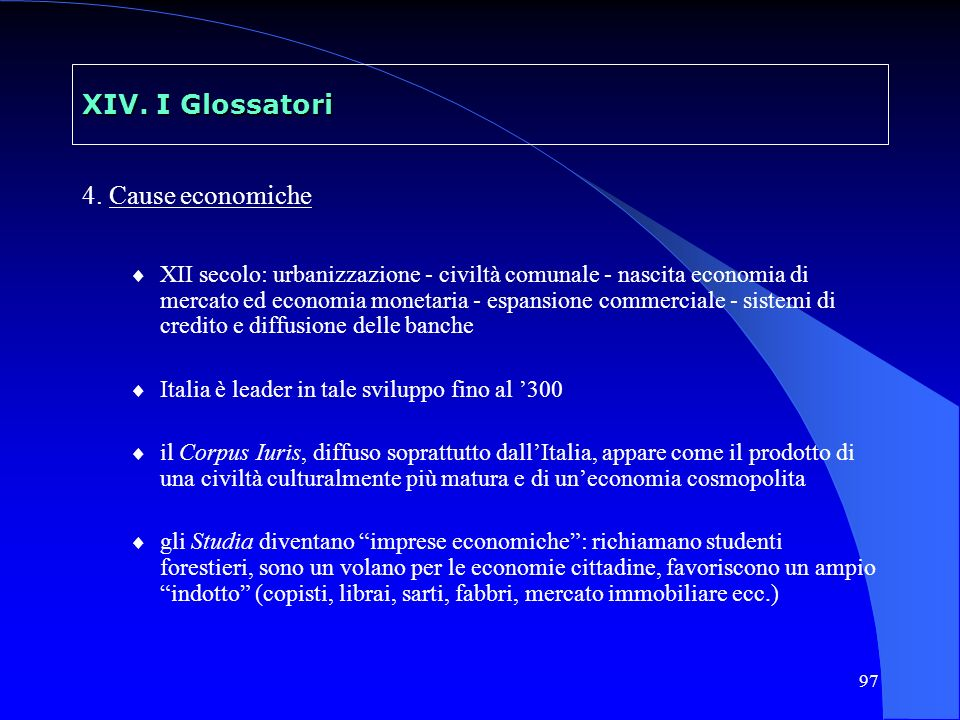 97 XIV. I Glossatori 4. Cause economiche XII secolo: urbanizzazione - civiltà comunale - nascita economia di mercato ed economia monetaria - espansion