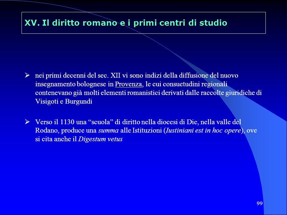 99 XV. Il diritto romano e i primi centri di studio nei primi decenni del sec. XII vi sono indizi della diffusione del nuovo insegnamento bolognese in