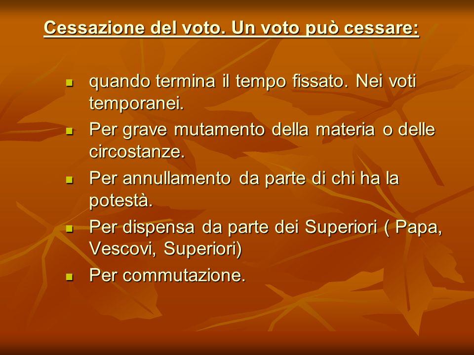 Cessazione del voto. Un voto può cessare: quando termina il tempo fissato. Nei voti temporanei. quando termina il tempo fissato. Nei voti temporanei.