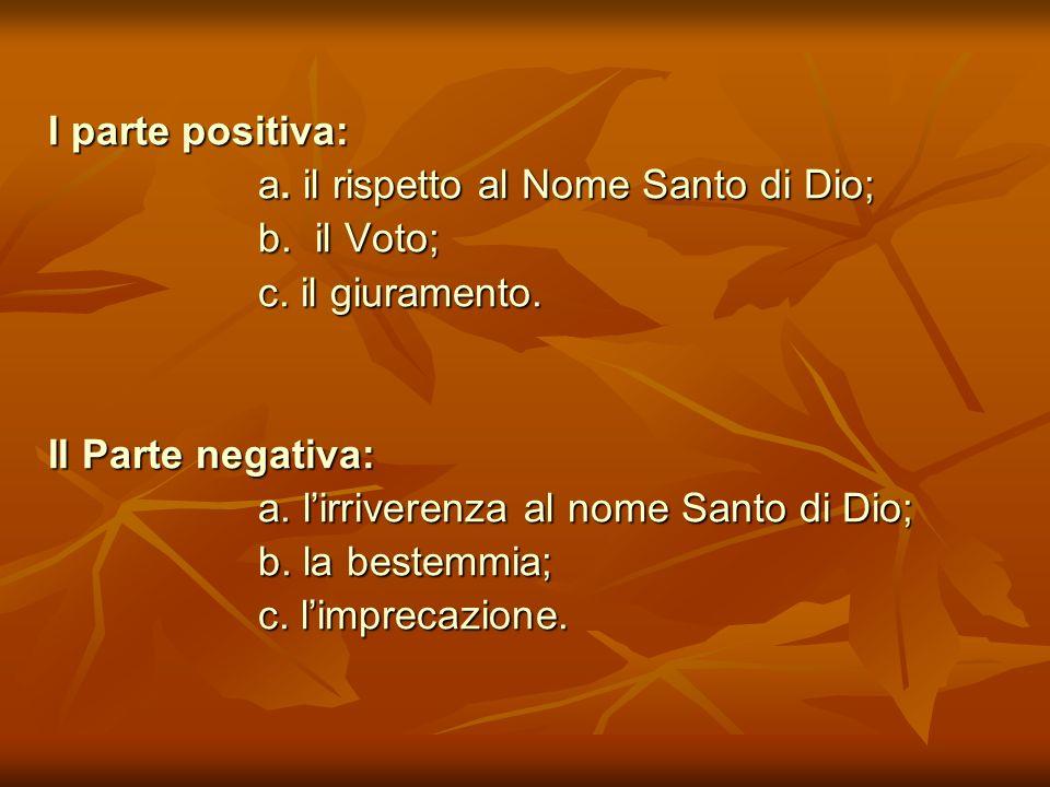 I parte positiva: a. il rispetto al Nome Santo di Dio; b. il Voto; c. il giuramento. II Parte negativa: a. lirriverenza al nome Santo di Dio; b. la be