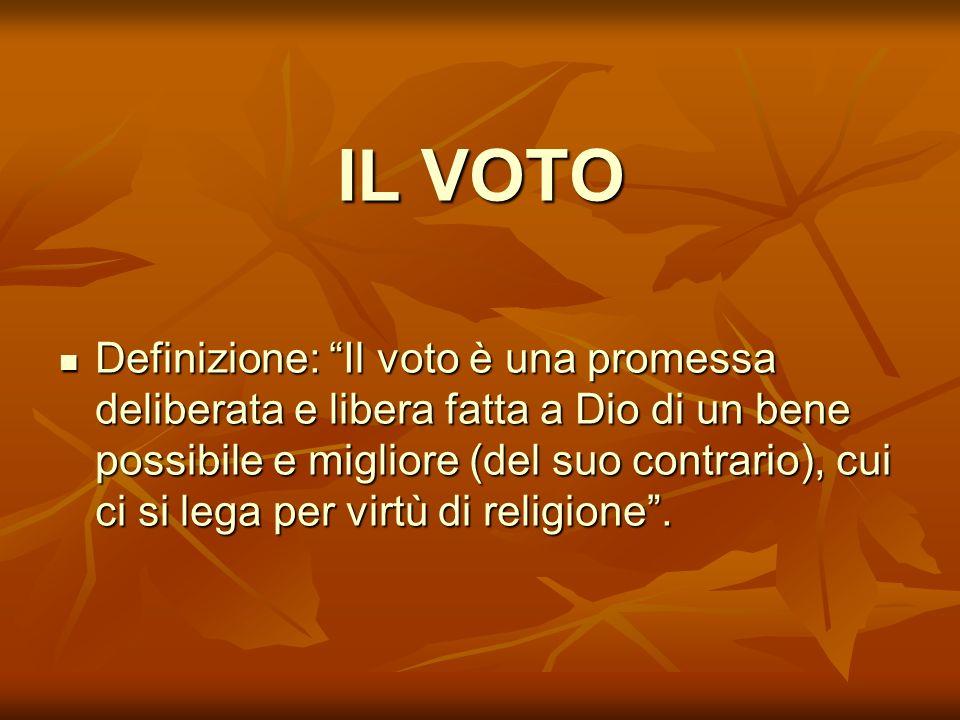 IL VOTO Definizione: Il voto è una promessa deliberata e libera fatta a Dio di un bene possibile e migliore (del suo contrario), cui ci si lega per vi