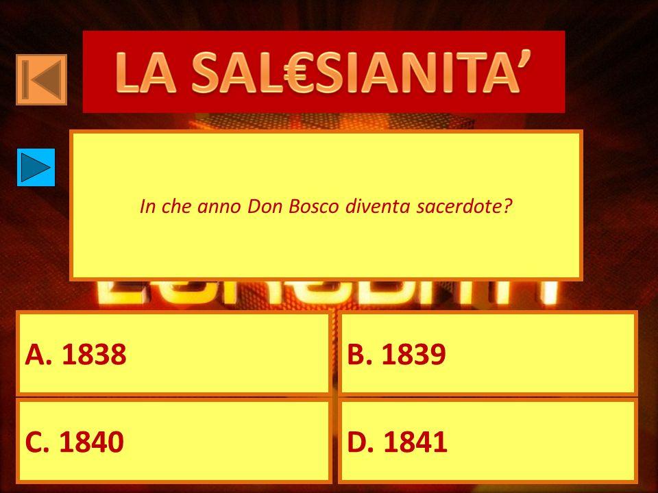 A. 1838B. 1839 C. 1840D. 1841 In che anno Don Bosco diventa sacerdote?