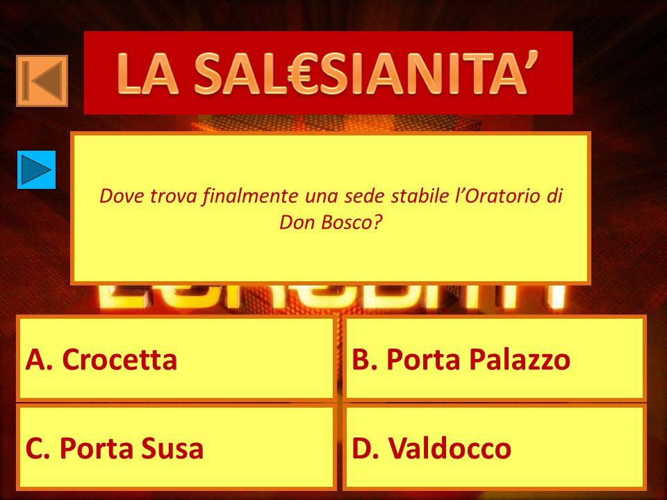 A. CrocettaB. Porta Palazzo C. Porta SusaD. Valdocco Dove trova finalmente una sede stabile lOratorio di Don Bosco?