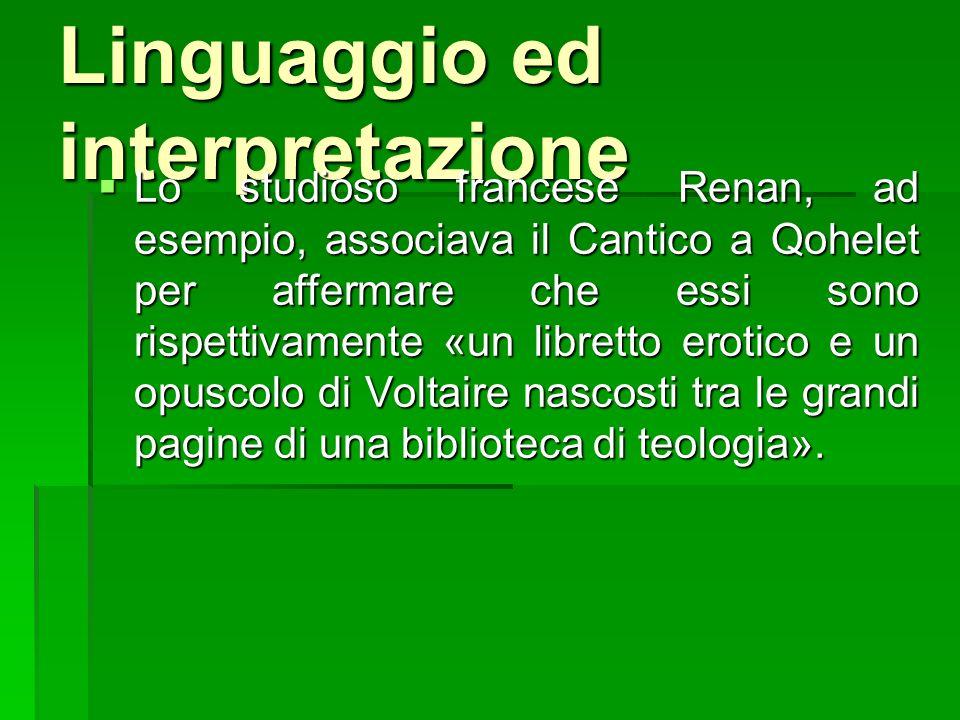 Linguaggio ed interpretazione Lo studioso francese Renan, ad esempio, associava il Cantico a Qohelet per affermare che essi sono rispettivamente «un l