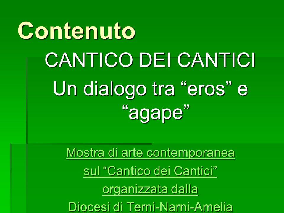 Contenuto CANTICO DEI CANTICI Un dialogo tra eros e agape Mostra di arte contemporanea Mostra di arte contemporanea sul Cantico dei Cantici sul Cantic