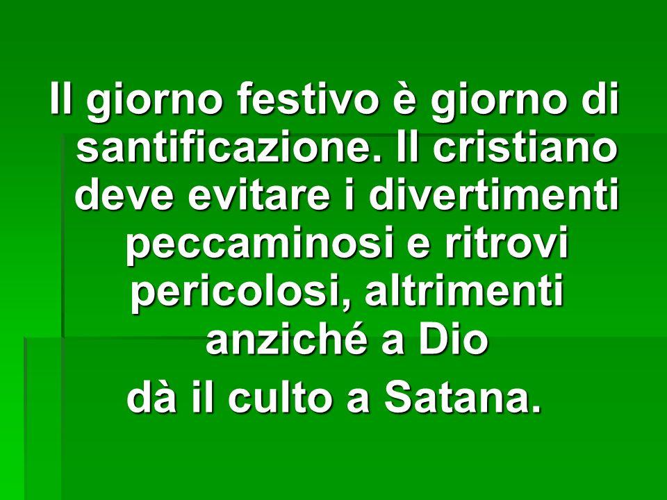 Il giorno festivo è giorno di santificazione. Il cristiano deve evitare i divertimenti peccaminosi e ritrovi pericolosi, altrimenti anziché a Dio dà i