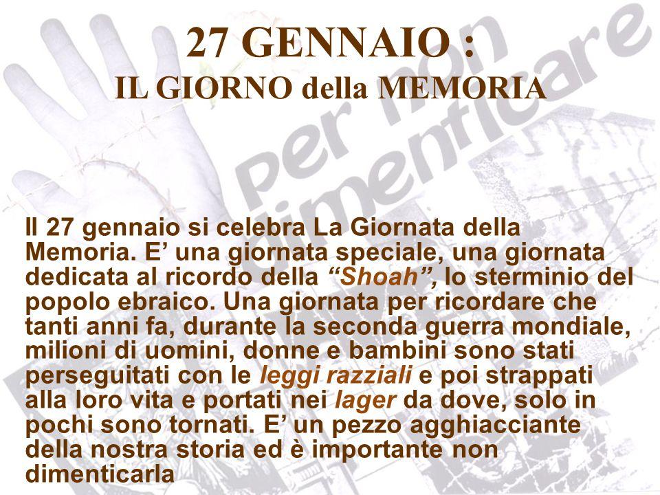 27 GENNAIO : IL GIORNO della MEMORIA Il 27 gennaio si celebra La Giornata della Memoria. E una giornata speciale, una giornata dedicata al ricordo del