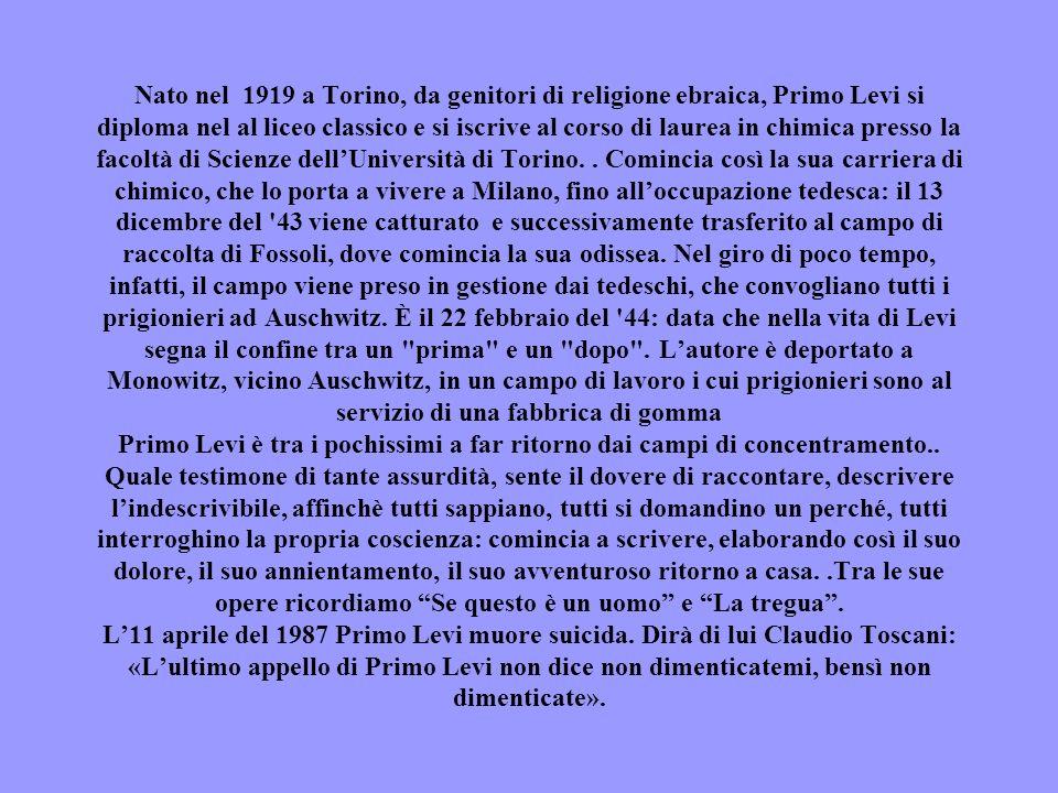 Nato nel 1919 a Torino, da genitori di religione ebraica, Primo Levi si diploma nel al liceo classico e si iscrive al corso di laurea in chimica press