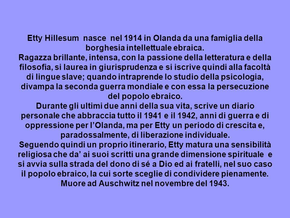 Etty Hillesum nasce nel 1914 in Olanda da una famiglia della borghesia intellettuale ebraica. Ragazza brillante, intensa, con la passione della letter