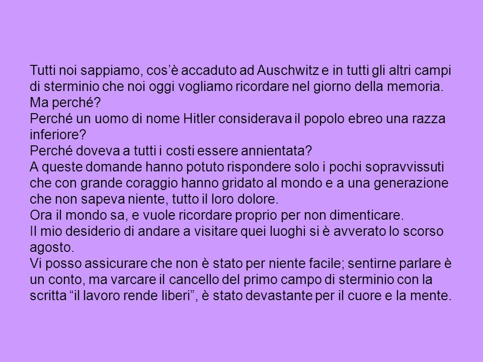 Tutti noi sappiamo, cosè accaduto ad Auschwitz e in tutti gli altri campi di sterminio che noi oggi vogliamo ricordare nel giorno della memoria. Ma pe
