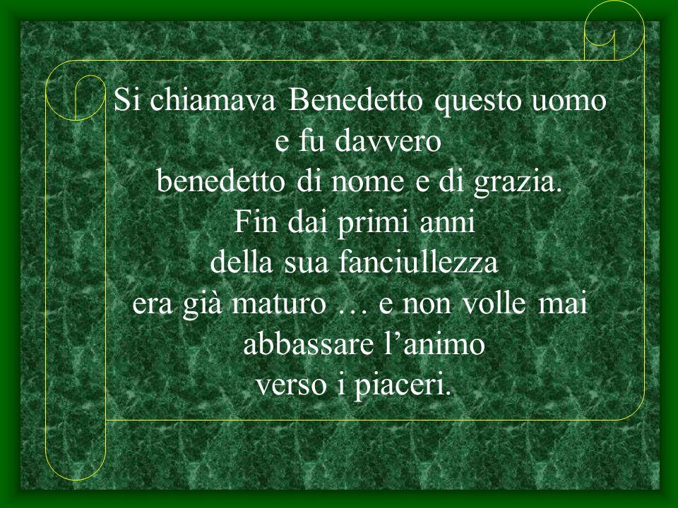 Si chiamava Benedetto questo uomo e fu davvero benedetto di nome e di grazia. Fin dai primi anni della sua fanciullezza era già maturo … e non volle m