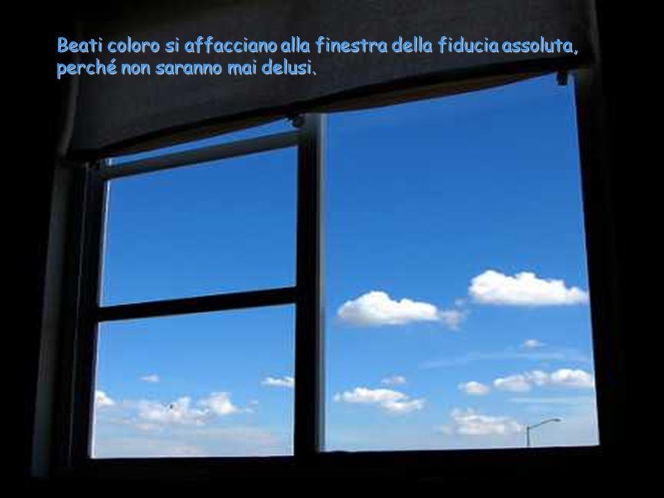 Beati coloro si affacciano alla finestra della fiducia assoluta, perché non saranno mai delusi.