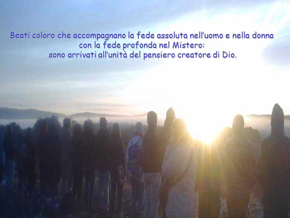 Beati coloro che accompagnano la fede assoluta nelluomo e nella donna con la fede profonda nel Mistero: sono arrivati allunità del pensiero creatore d