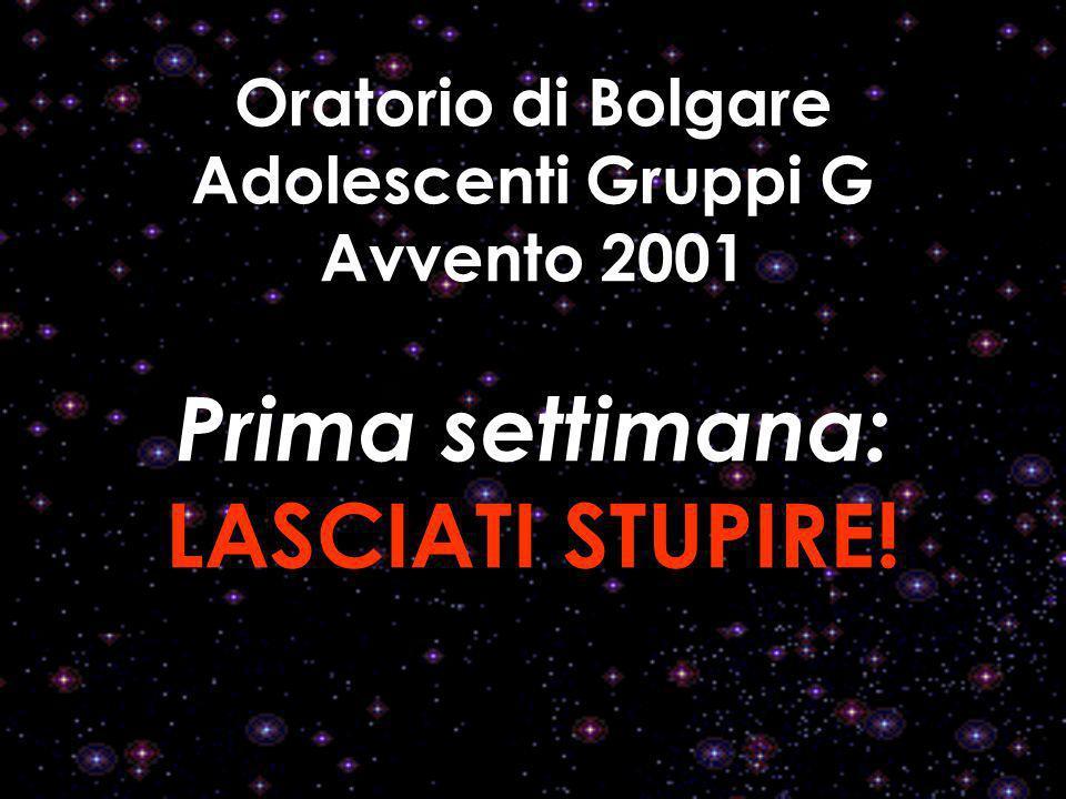 Oratorio di Bolgare Adolescenti Gruppi G Avvento 2001 Prima settimana: LASCIATI STUPIRE!