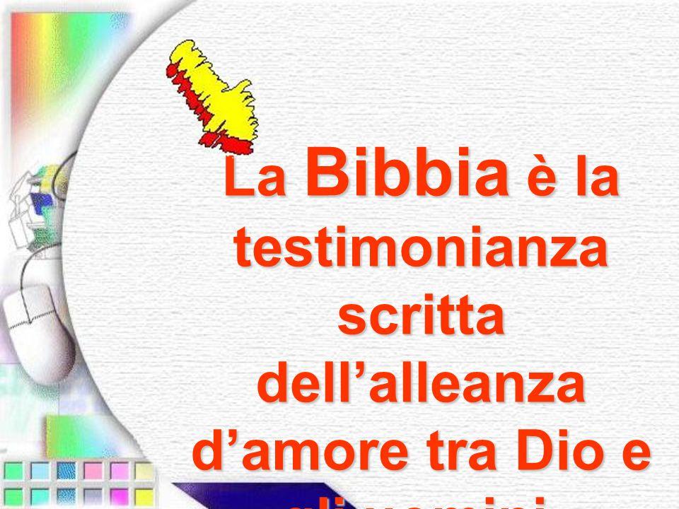 La Bibbia è la testimonianza scritta dellalleanza damore tra Dio e gli uomini.