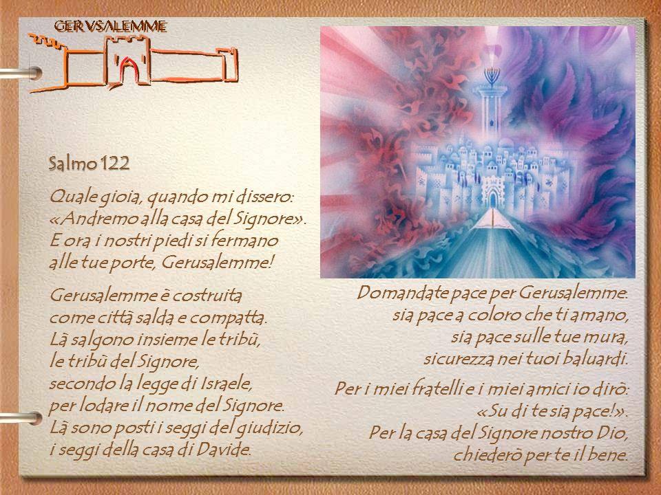 Salmo 122 Quale gioia, quando mi dissero: «Andremo alla casa del Signore». E ora i nostri piedi si fermano alle tue porte, Gerusalemme! Gerusalemme è
