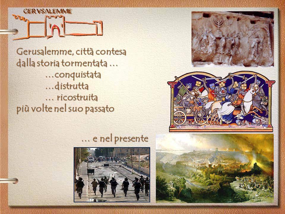 Gerusalemme Gerusalemme, città contesa dalla storia tormentata … …conquistata…distrutta … ricostruita più volte nel suo passato … e nel presente