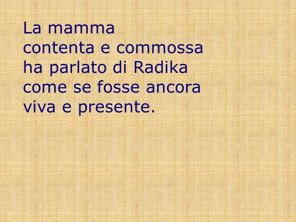 La mamma contenta e commossa ha parlato di Radika come se fosse ancora viva e presente.