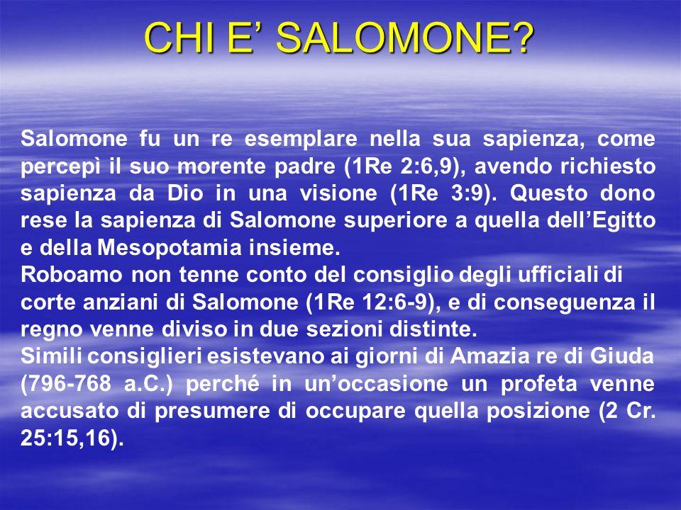 CHI E SALOMONE? Salomone fu un re esemplare nella sua sapienza, come percepì il suo morente padre (1Re 2:6,9), avendo richiesto sapienza da Dio in una