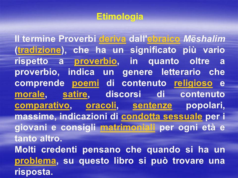 Etimologia Il termine Proverbi deriva dall'ebraico Mëshalim (tradizione), che ha un significato più vario rispetto a proverbio, in quanto oltre a prov