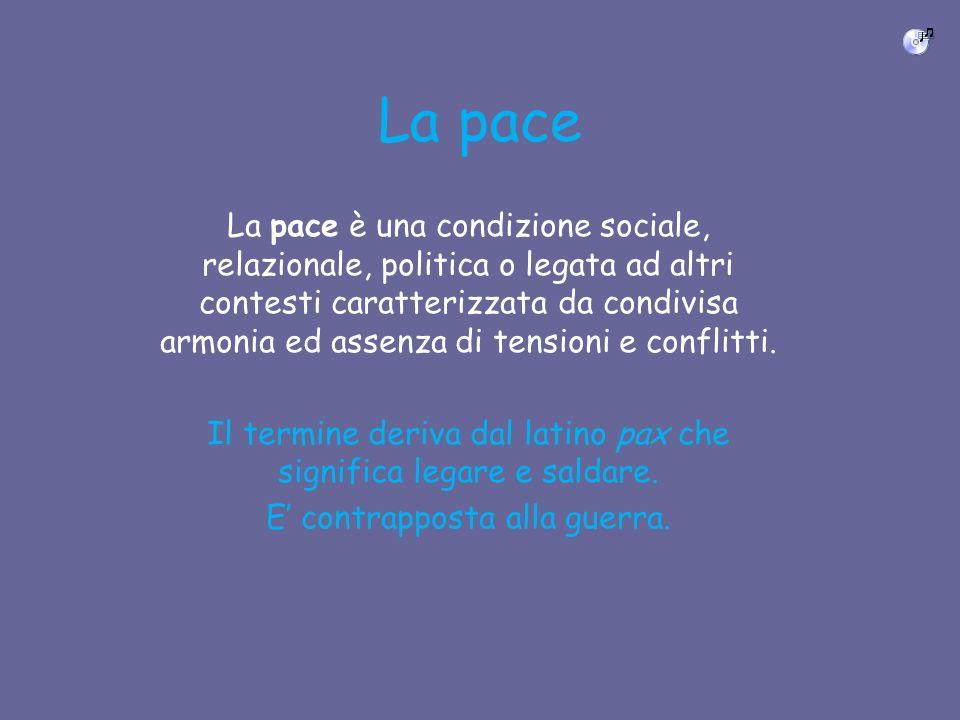 La pace La pace è una condizione sociale, relazionale, politica o legata ad altri contesti caratterizzata da condivisa armonia ed assenza di tensioni e conflitti.