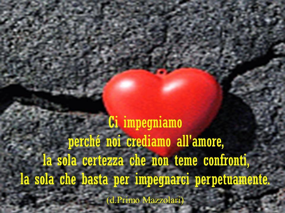 Ci impegniamo perché noi crediamo all'amore, la sola certezza che non teme confronti, la sola che basta per impegnarci perpetuamente. (d.Primo Mazzola