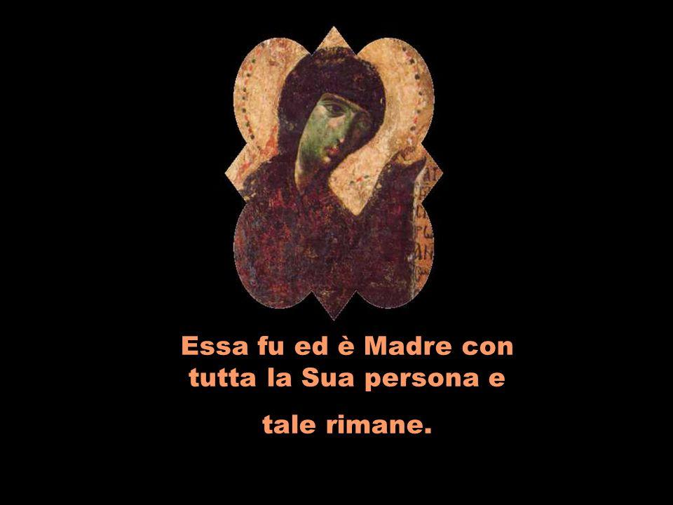Essa fu ed è Madre con tutta la Sua persona e tale rimane.