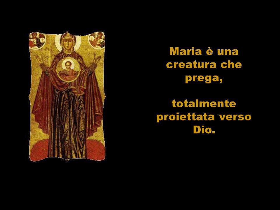 Maria è una creatura che prega, totalmente proiettata verso Dio.