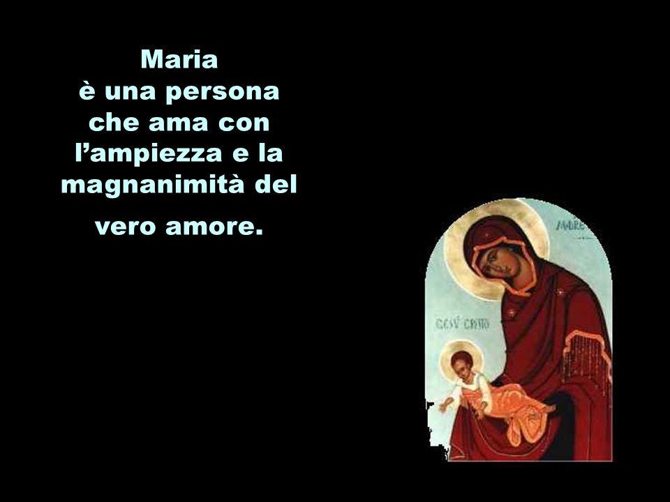 Maria è una persona che ama con lampiezza e la magnanimità del vero amore.