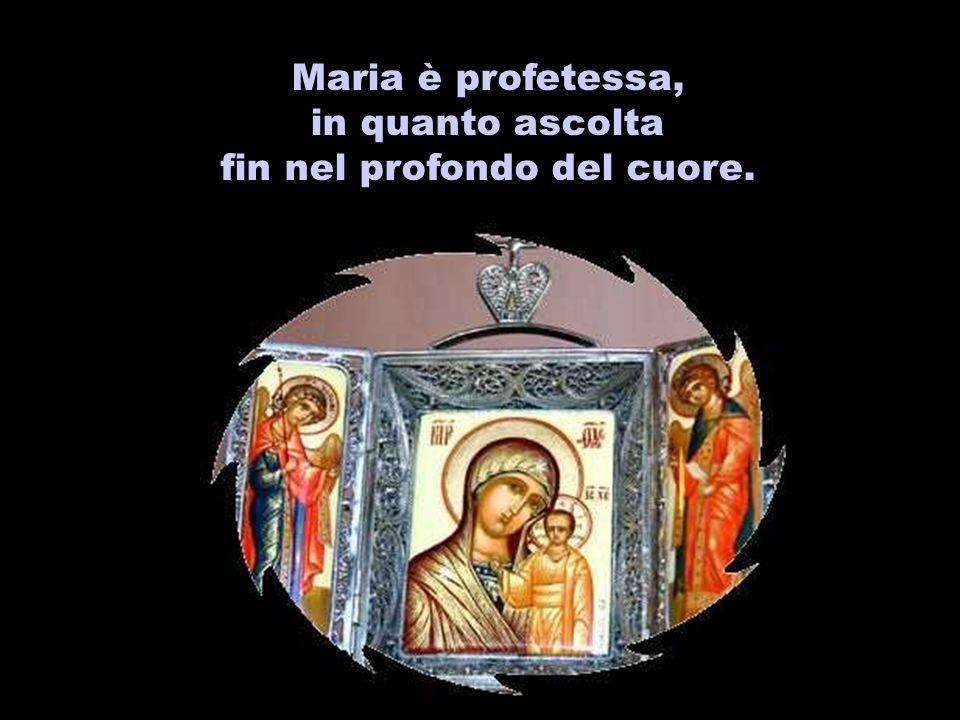 Maria è profetessa, in quanto ascolta fin nel profondo del cuore.