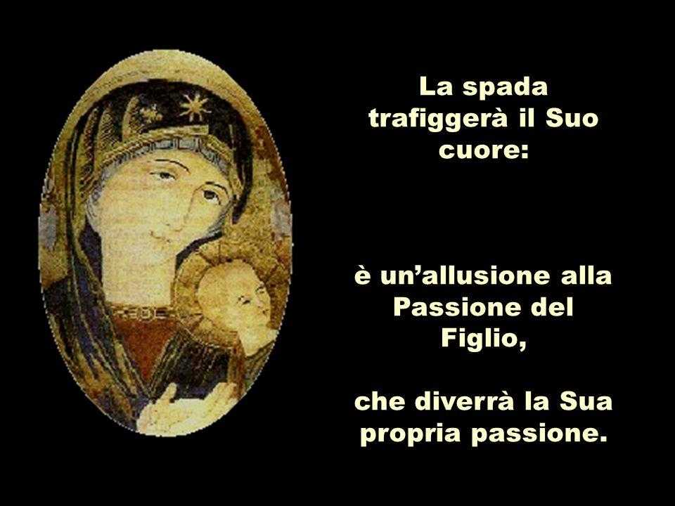 La spada trafiggerà il Suo cuore: è unallusione alla Passione del Figlio, che diverrà la Sua propria passione.