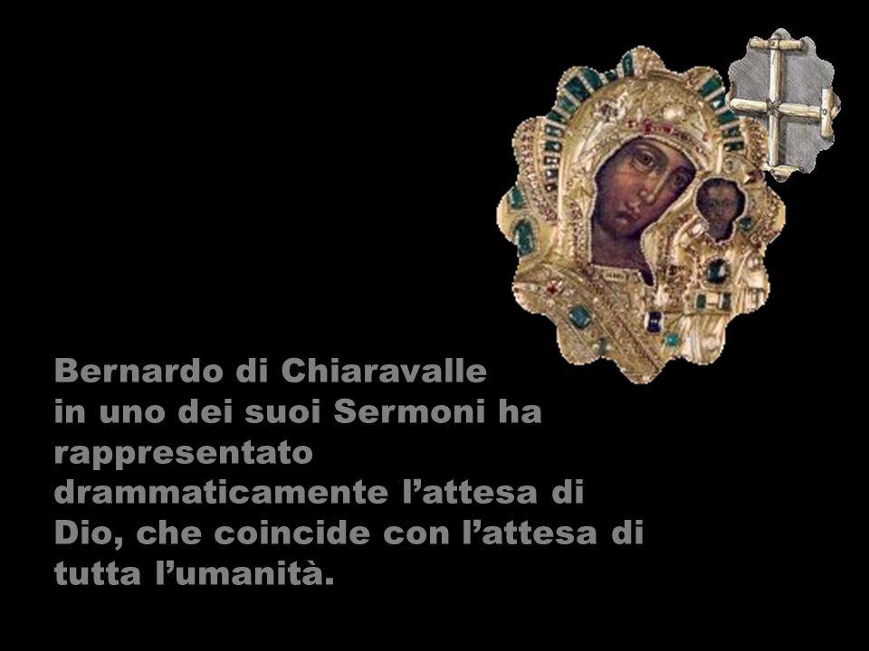 Bernardo di Chiaravalle in uno dei suoi Sermoni ha rappresentato drammaticamente lattesa di Dio, che coincide con lattesa di tutta lumanità.