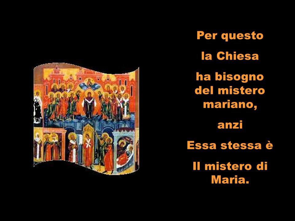 Per questo la Chiesa ha bisogno del mistero mariano, anzi Essa stessa è Il mistero di Maria.
